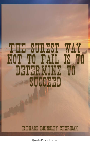 Richard Brinsley Sheridan picture quote - The surest way not to fail is to determine to succeed - Motivational sayings