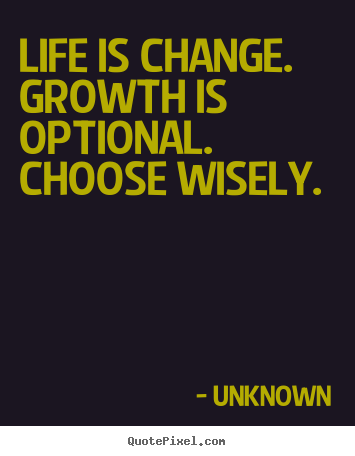 Unknown picture quotes - Life is change. growth is optional. choose.. - Motivational quotes