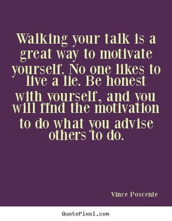 Walking your talk is a great way to motivate.. Vince Poscente good motivational sayings
