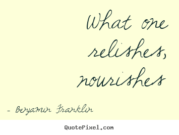 Benjamin Franklin image quotes - What one relishes, nourishes - Motivational quote