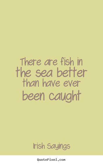 Quotes about motivational - There are fish in the sea better than have ever been caught