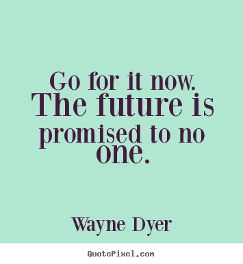 Go For It Now. The Future Is Promised To No One. Wayne Dyer Top. Quote  About Motivational ...