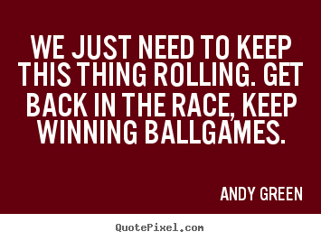 We just need to keep this thing rolling. get back in the race, keep.. Andy Green  motivational quotes