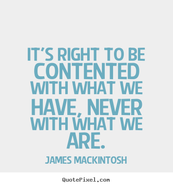 James Mackintosh picture quotes - It's right to be contented with what we have, never.. - Motivational quote