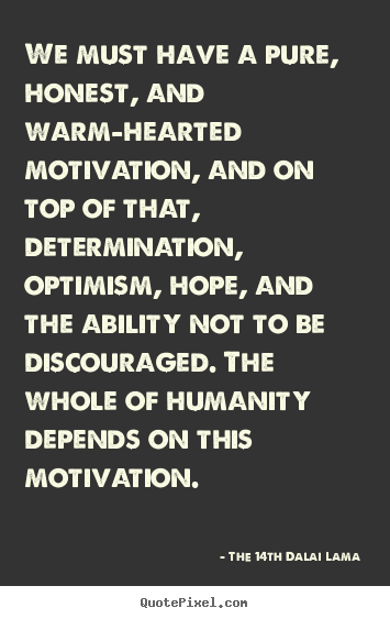We must have a pure, honest, and warm-hearted motivation, and on top of.. The 14th Dalai Lama good motivational sayings