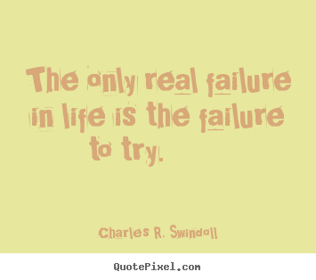 The only real failure in life is the failure to.. Charles R. Swindoll  motivational quotes