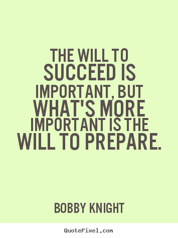 The will to succeed is important, but what's more important.. Bobby Knight  motivational quote