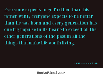 Motivational quotes - Everyone expects to go further than his father went;..