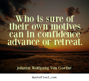 Johann Wolfgang Von Goethe photo quotes - Who is sure of their own motives can in.. - Motivational quotes