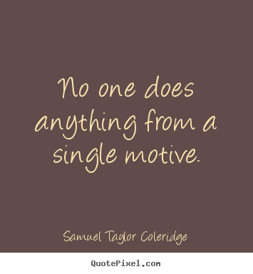 No one does anything from a single motive. Samuel Taylor Coleridge  motivational quotes