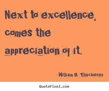 Next to excellence, comes the appreciation of it. William M. Thackeray  motivational quote
