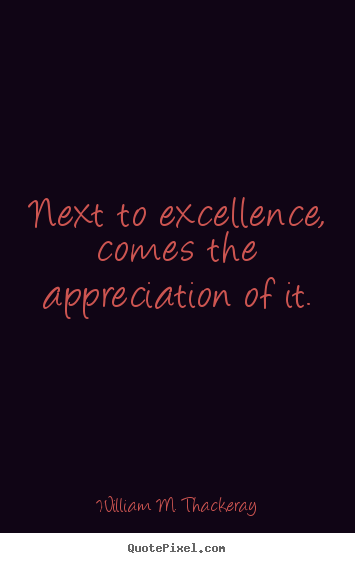 Motivational quotes - Next to excellence, comes the appreciation of it.