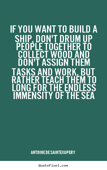 If you want to build a ship, don't drum up people together to collect.. Antoine De Saint-Exupery  motivational quote