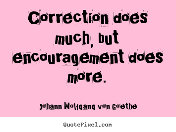 Motivational quote - Correction does much, but encouragement does more.