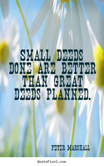 Peter Marshall picture quotes - Small deeds done are better than great deeds planned. - Motivational quote