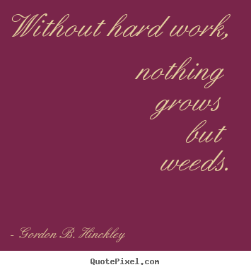 Without hard work, nothing grows but weeds. Gordon B. Hinckley good motivational quotes