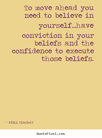 Motivational quotes - To move ahead you need to believe in yourself...have conviction in your..