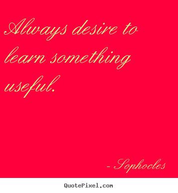 Always desire to learn something useful. Sophocles famous motivational sayings