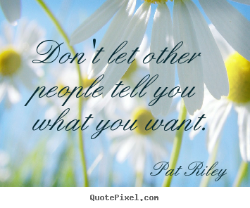 Pat Riley poster quotes - Don't let other people tell you what you want. - Motivational quotes