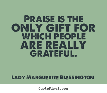 Create custom picture quotes about motivational - Praise is the only gift for which people are really..