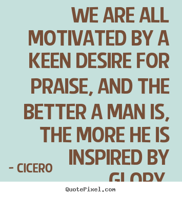 Cicero picture quotes - We are all motivated by a keen desire for praise, and the better.. - Motivational quote