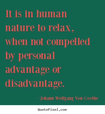 Johann Wolfgang Von Goethe picture quotes - It is in human nature to relax, when not compelled by personal.. - Motivational quotes