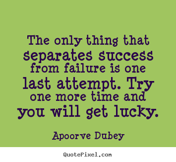 The only thing that separates success from failure is one last attempt... Apoorve Dubey  motivational quotes