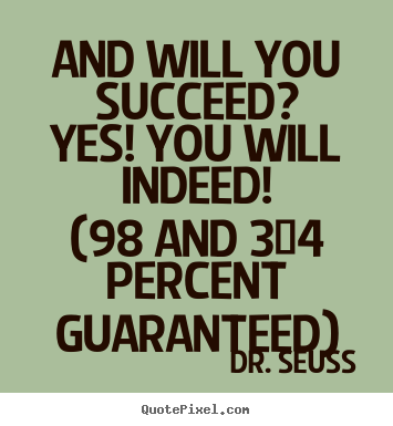 Dr. Seuss picture quotes - And will you succeed?yes! you will indeed!(98 and 3/4 percent.. - Motivational quotes