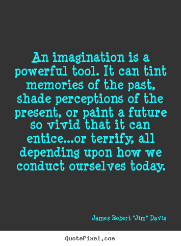 An imagination is a powerful tool. it can tint memories of ...