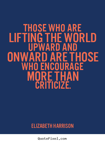 Those who are lifting the world upward and onward are.. Elizabeth Harrison good motivational quotes