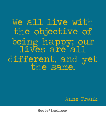 We all live with the objective of being happy; our lives.. Anne Frank popular motivational quotes