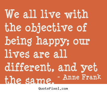 Anne Frank poster quotes - We all live with the objective of being happy; our.. - Motivational sayings