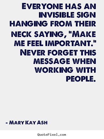 "Everyone has an invisible sign hanging from their neck saying, ""make.. Mary Kay Ash top motivational quote"