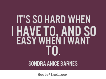 Motivational quote - It's so hard when i have to, and so easy when i want to.