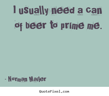 I usually need a can of beer to prime me. Norman Mailer great motivational quote