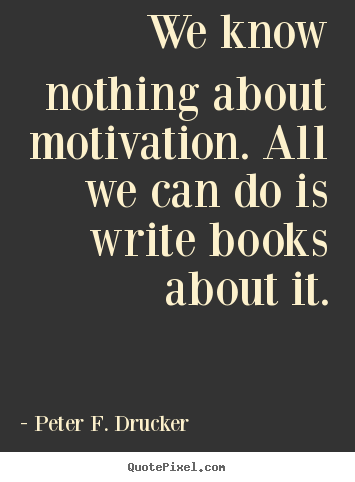 Peter F. Drucker poster quote - We know nothing about motivation. all we can do is write books.. - Motivational quotes