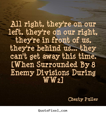 Chesty Puller image quotes - All right, they're on our left, they're on our right, they're.. - Motivational quotes