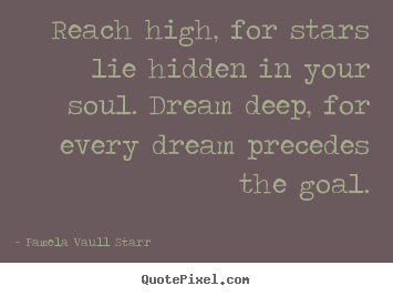 Reach high, for stars lie hidden in your soul. dream.. Pamela Vaull Starr famous motivational quotes