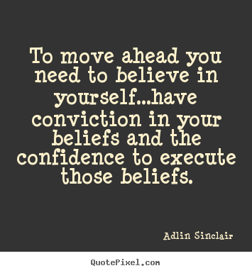 To move ahead you need to believe in yourself...have.. Adlin Sinclair good motivational quotes