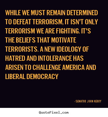 While we must remain determined to defeat terrorism,.. Senator John Kerry best motivational quotes