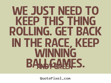 Andy Green picture quotes - We just need to keep this thing rolling. get back in the.. - Motivational quotes