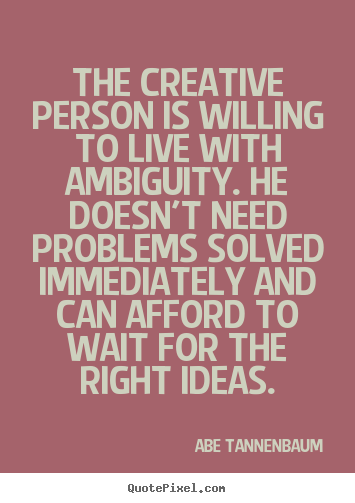 Motivational quote - The creative person is willing to live with ambiguity...