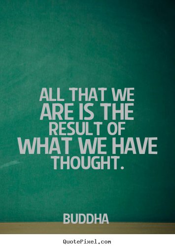 All that we are is the result of what we have thought. Buddha greatest motivational quotes