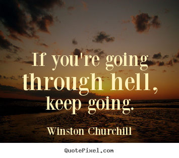 Winston Churchill picture quote - If you're going through hell, keep going. - Motivational quotes