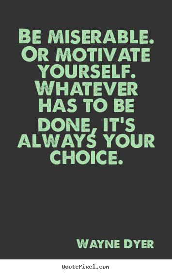 Be miserable. or motivate yourself. whatever has.. Wayne Dyer popular motivational quotes