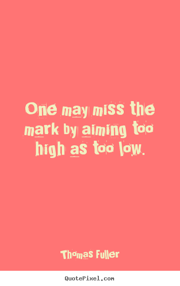 Motivational quotes - One may miss the mark by aiming too high as too..