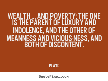Wealth ... and poverty: the one is the parent of luxury.. Plato best motivational quote