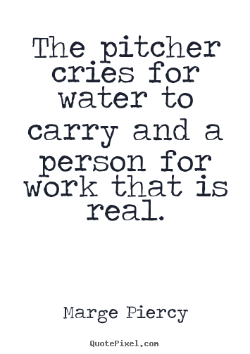 The pitcher cries for water to carry and a person.. Marge Piercy  motivational quote