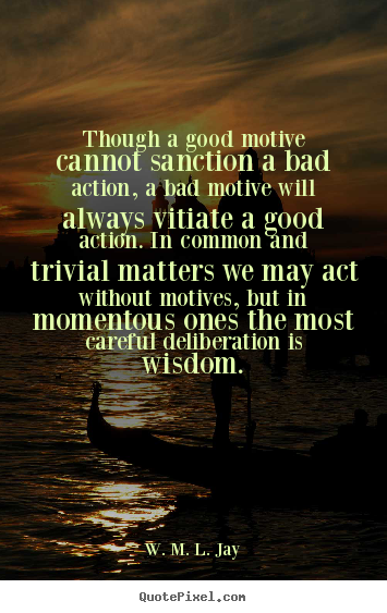 Quotes about motivational - Though a good motive cannot sanction a bad action, a bad motive will..