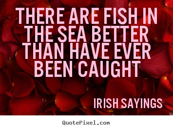 Irish Sayings picture quotes - There are fish in the sea better than have ever.. - Motivational quote
